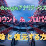 グーグル ( Google ) アナリティクスのアカウントとプロパティ削除方法
